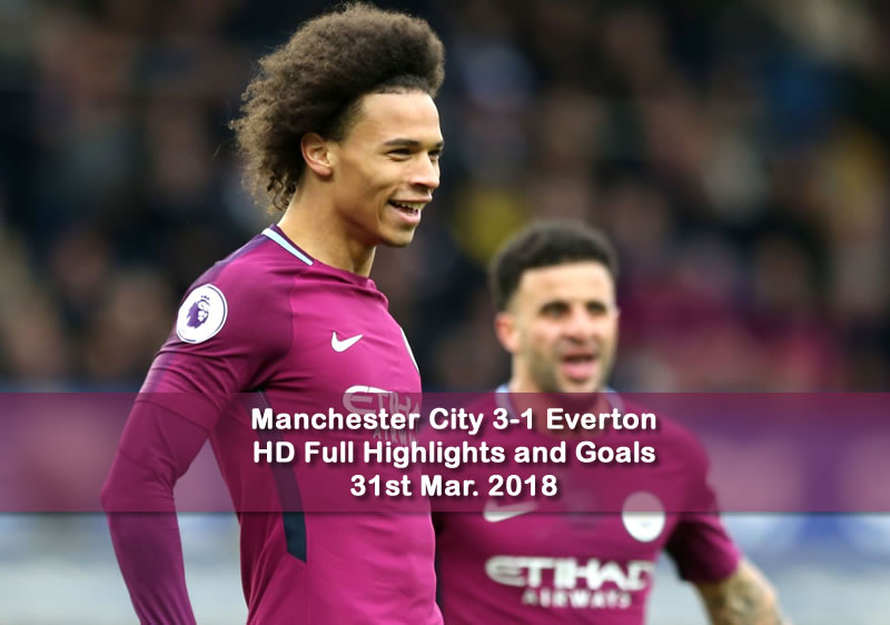 Manchester City 3-1 Everton | 31st Mar. 2018 HD Full Highlights and Goals