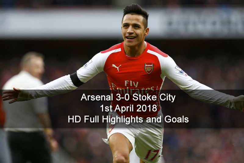 Arsenal 3-0 Stoke City | 1st April 2018 HD Full Highlights and Goals