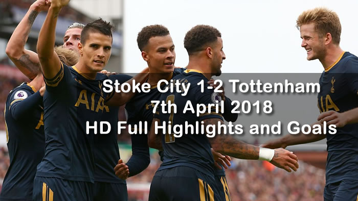Stoke City 1-2 Tottenham | 7th April 2018 | HD Full Highlights and Goals