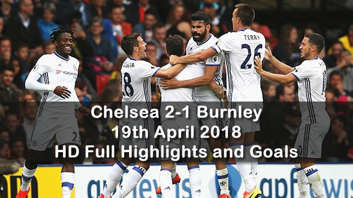 Chelsea 2-1 Burnley | 19th April 2018 | HD Full Football Highlights and Goals