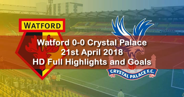 Watford 0-0 Crystal Palace | 21st April 2018 | HD Full Football Highlights and Goals
