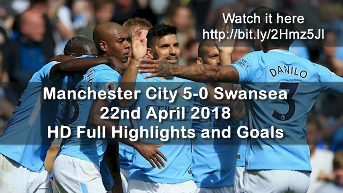 Manchester City 5-0 Swansea | 22nd April 2018 | HD Full Highlights and Goals
