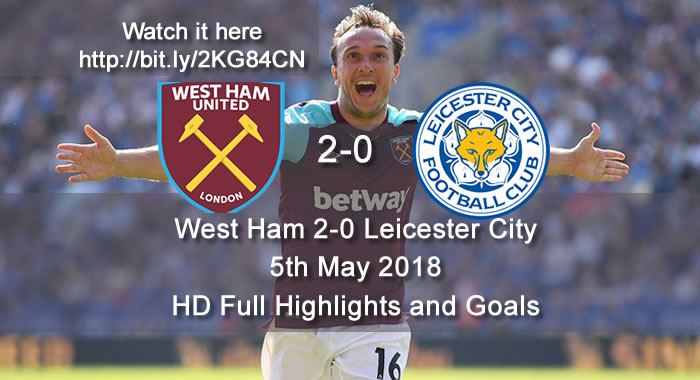 West Ham 2-0 Leicester City | 5th May 2018 | HD Full Highlights and Goals