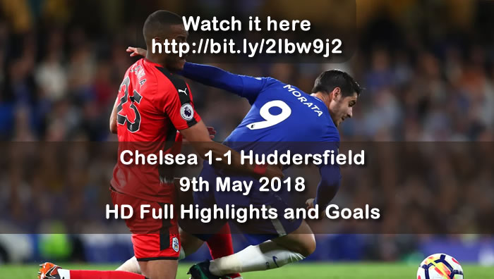 Chelsea 1-1 Huddersfield  | 9th May 2018 | HD Full Highlights and Goals