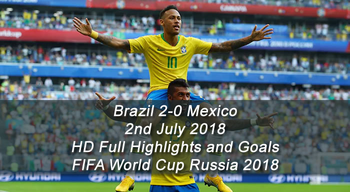 Brazil 2-0 Mexico | 2nd July 2018 | HD Full Highlights and Goals - FIFA World Cup Russia 2018