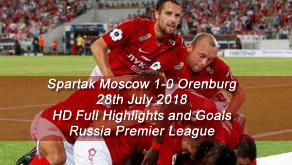 Spartak Moscow 1-0 Orenburg | 28th July 2018 - HD Full Highlights and Goals - Russia Premier League
