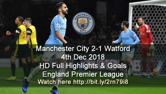Manchester City 2-1 Watford | 4th Dec 2018 | HD Full Highlights & Goals - England Premier League