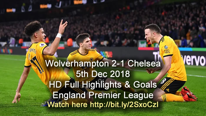 Wolverhampton 2-1 Chelsea | 5th Dec 2018 | HD Full Highlights & Goals - England Premier League