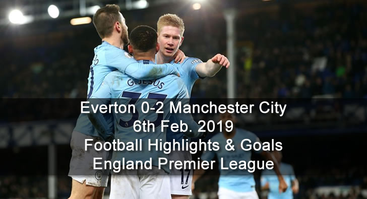 Everton 0-2 Manchester City - 6th Feb. 2019 - Football Highlights and Goals - England Premier League