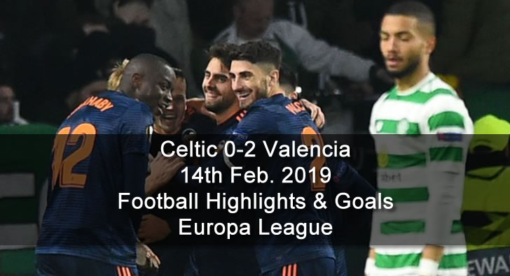 Celtic 0-2 Valencia - 14th Feb. 2019 - Football Highlights and Goals - Europa League