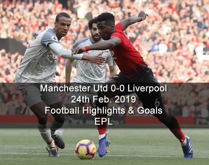 Manchester Utd 0-0 Liverpool - 24th Feb. 2019 - Football Highlights and Goals - EPL