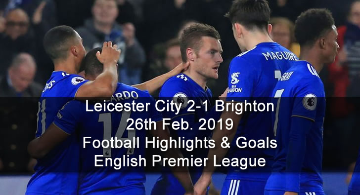 Leicester City 2-1 Brighton - 26th Feb. 2019 - Football Highlights and Goals - English Premier League