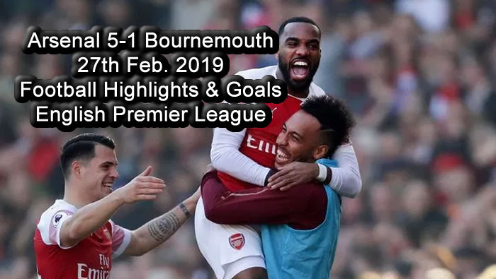 Arsenal 5-1 Bournemouth - 27th Feb. 2019 - Football Highlights and Goals - English Premier League