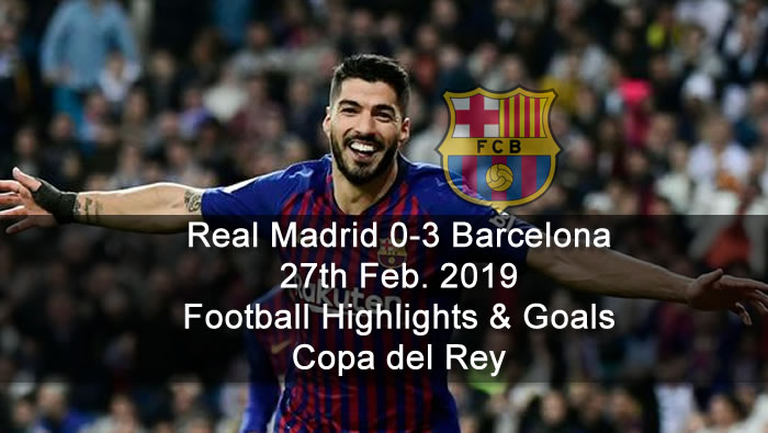 Real Madrid 0-3 Barcelona - 27th Feb. 2019 - Football Highlights and Goals - Copa del Rey