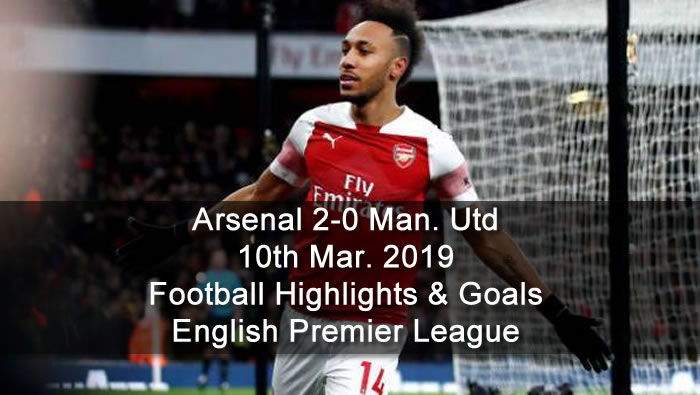 Arsenal 2-0 Manchester Utd - 10th Mar. 2019 - Football Highlights and Goals - English Premier League
