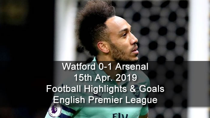Watford 0-1 Arsenal - 15th Apr. 2019 - Football Highlights and Goals - English Premier League