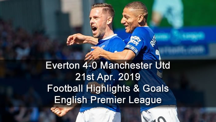 Everton 4-0 Manchester Utd - 21st Apr. 2019 - Football Highlights and Goals - English Premier League