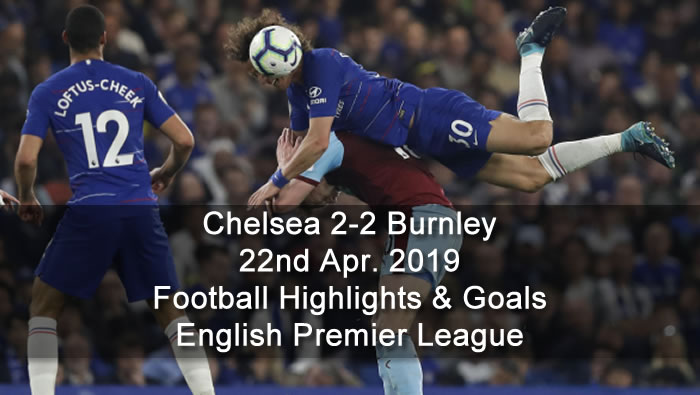 Chelsea 2-2 Burnley - 22nd Apr. 2019 - Football Highlights and Goals - English Premier League