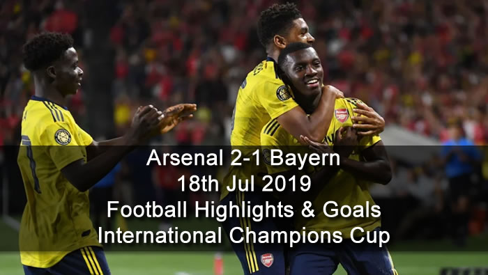 Arsenal 2-1 Bayern - 18th Jul 2019 - Football Highlights and Goals - International Champions Cup