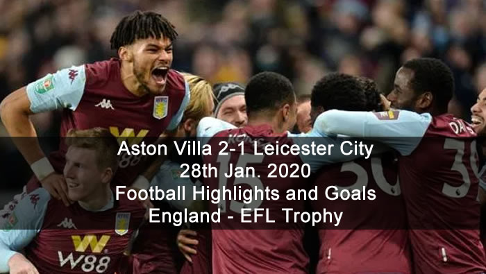 Aston Villa 2-1 Leicester City - 28th Jan. 2020 - Football Highlights and Goals - England - EFL Trophy