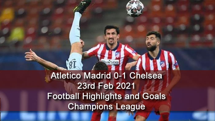 Atletico Madrid 0-1 Chelsea - 23rd Feb 2021 - Football Highlights and Goals - Champions League