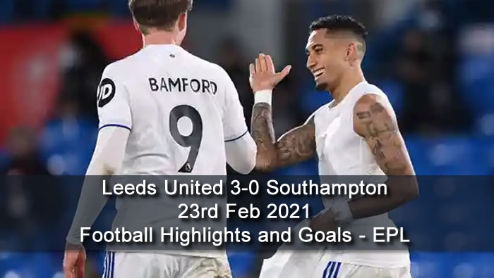 Leeds United 3-0 Southampton - 23rd Feb 2021 - Football Highlights and Goals - EPL