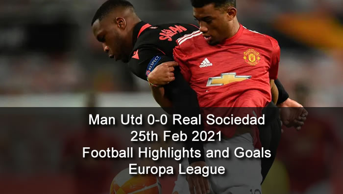 Manchester Utd 0-0 Real Sociedad - 25th Feb 2021 - Football Highlights and Goals - Europa League