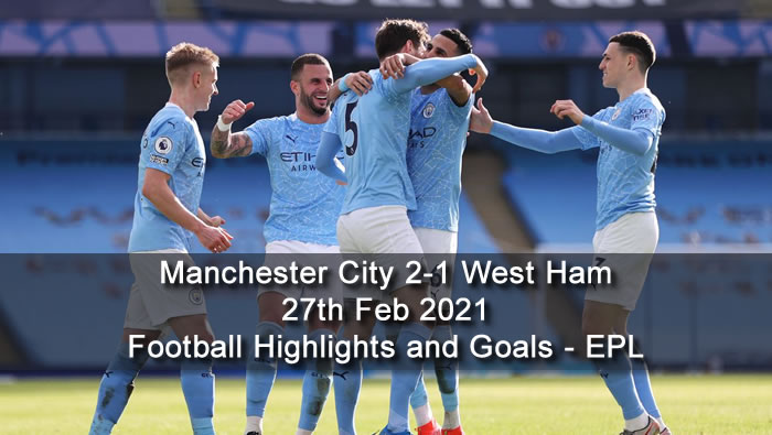 Manchester City 2-1 West Ham - 27th Feb 2021 - Football Highlights and Goals - EPL