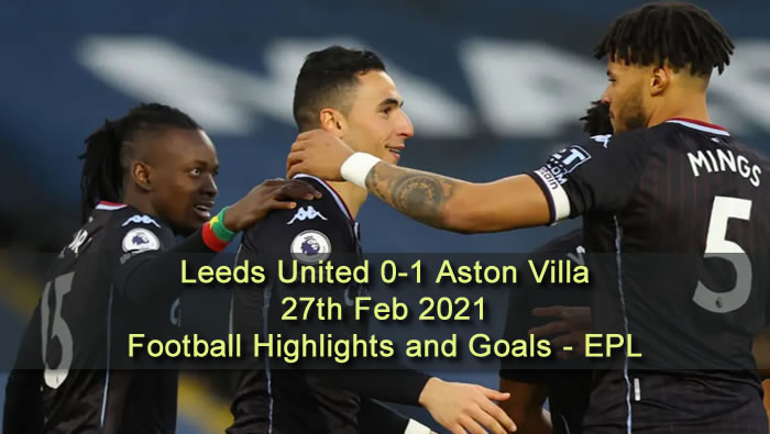 Leeds United 0-1 Aston Villa - 27th Feb 2021 - Football Highlights and Goals - EPL
