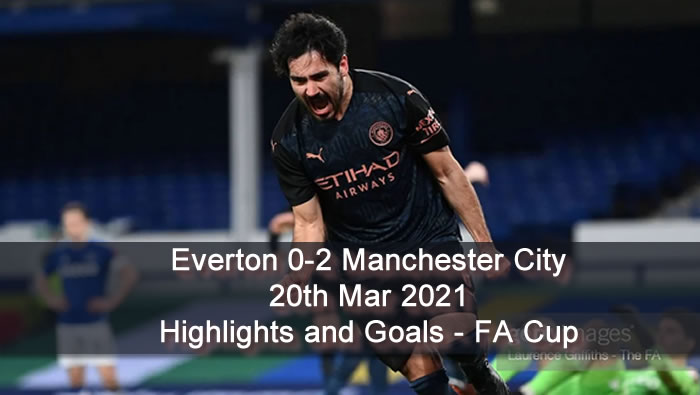 Everton 0-2 Manchester City - 20th Mar 2021 - Football Highlights and Goals - England FA Cup