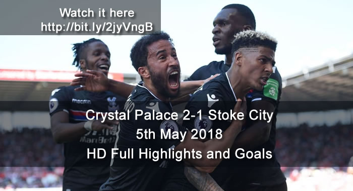 Crystal Palace 2-1 Stoke City | 5th May 2018 | HD Full Highlights and Goals
