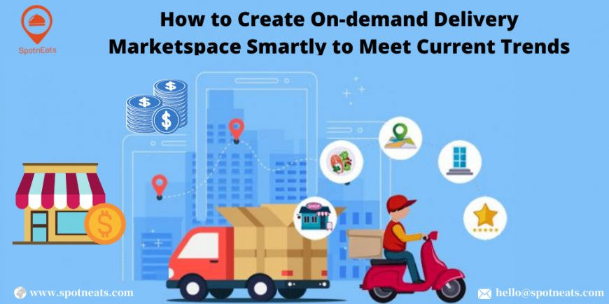 HOW TO CREATE ON-DEMAND DELIVERY MARKETPLACE SMARTLY TO MEET CURRENT TRENDS?